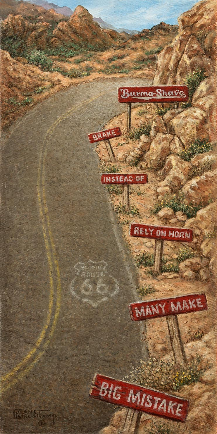 A blast from the past for fans of the Burma Shave one line signs. An elongated S corve, highlighted by a faded ROUTE 66 stencil on the pavement, bends the two-lane road to the right at the top of the painting. The rocky right shoulder of the road holds the famous T shaped signs, white lettering on red signs, followed by the larger 'Burma Shave' trademark sign. A rocky outcropping at the top of the painting is topped topped by a blue sky with wispy clouds.